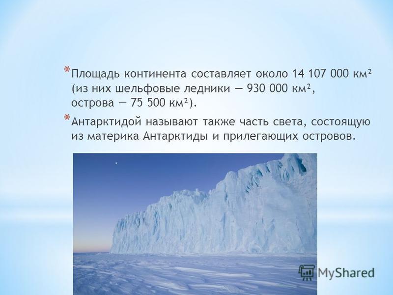 * Площадь континента составляет около 14 107 000 км² (из них шельфовые ледники 930 000 км², острова 75 500 км²). * Антарктидой называют также часть света, состоящую из материка Антарктиды и прилегающих островов.