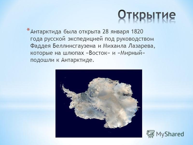 * Антарктида была открыта 28 января 1820 года русской экспедицией под руководством Фаддея Беллинсгаузена и Михаила Лазарева, которые на шлюпах «Восток» и «Мирный» подошли к Антарктиде.