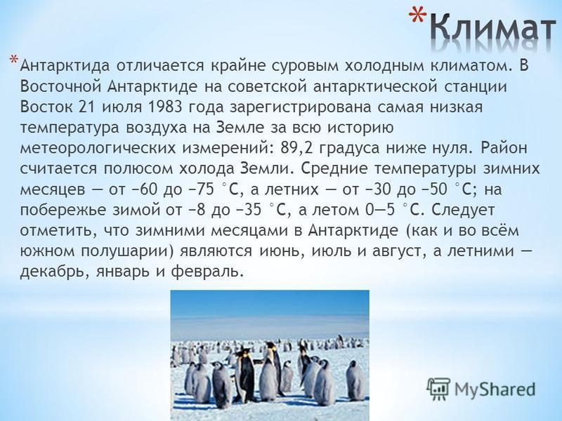* Антарктида отличается крайне суровым холодным климатом. В Восточной Антарктиде на советской антарктической станции Восток 21 июля 1983 года зарегистрирована самая низкая температура воздуха на Земле за всю историю метеорологических измерений: 89,2