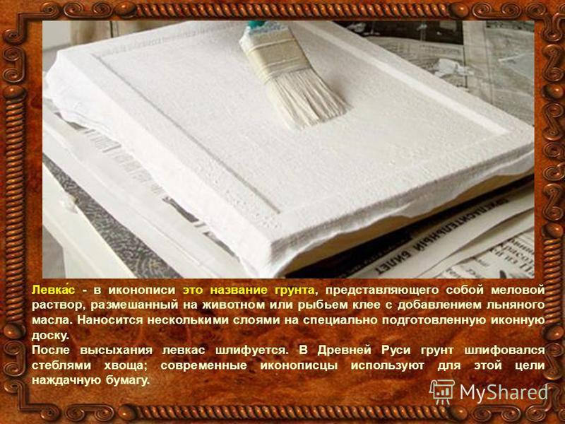 Левка́с - в иконописи это название грунта, представляющего собой меловой раствор, размешанный на животном или рыбьем клее с добавлением льняного масла. Наносится несколькими слоями на специально подготовленную иконную доску. После высыхания левкас шл