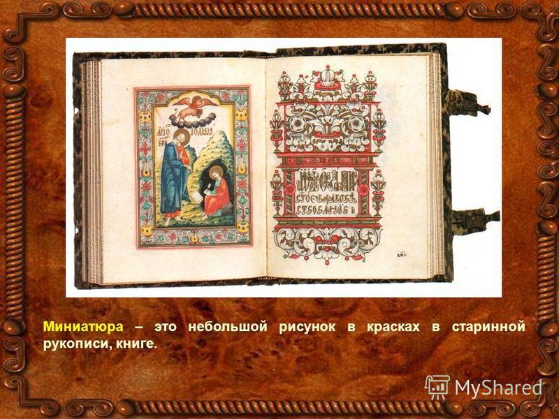 Миниатюра – это небольшой рисунок в красках в старинной рукописи, книге.