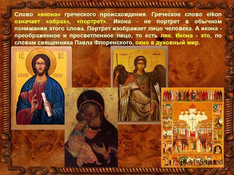 Слово «икона» греческого происхождения. Греческое слово eikon означает «образ», «портрет». Икона - не портрет в обычном понимании этого слова. Портрет изображает лицо человека. А икона - преображенное и просветленное лицо, то есть лик. Икона - это, п