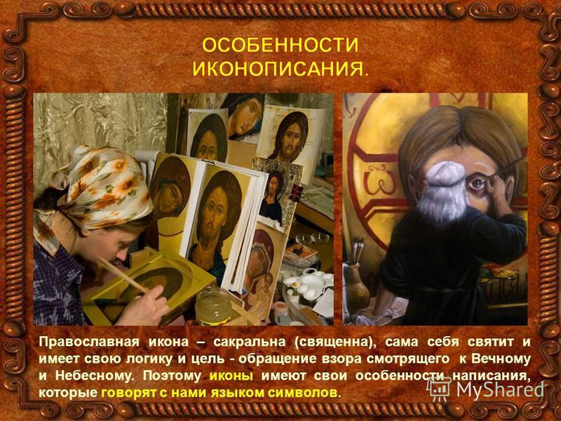 Православная икона – сакральна (священна), сама себя святит и имеет свою логику и цель - обращение взора смотрящего к Вечному и Небесному. Поэтому иконы имеют свои особенности написания, которые говорят с нами языком символов.