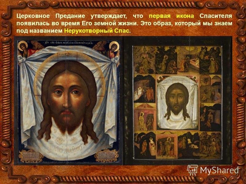 Церковное Предание утверждает, что первая икона Спасителя появилась во время Его земной жизни. Это образ, который мы знаем под названием Нерукотворный Спас.