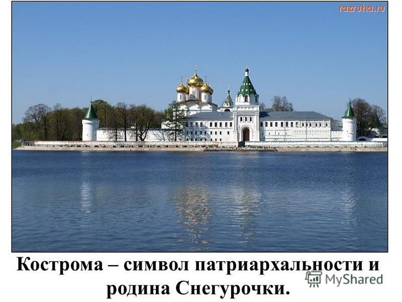 Кострома – символ патриархальности и родина Снегурочки.