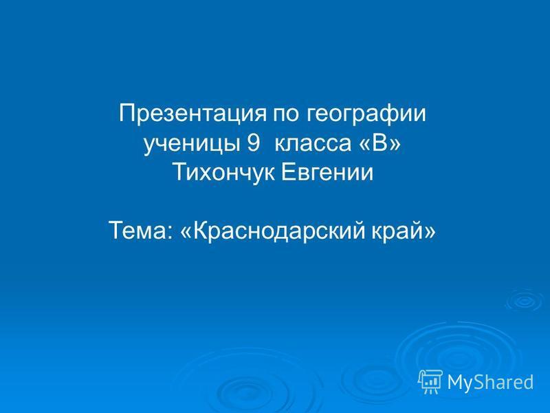 Презентация по географии ученицы 9 класса «В» Тихончук Евгении Тема: «Краснодарский край»