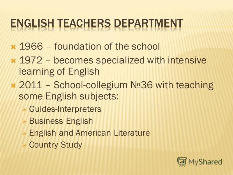 1966 – foundation of the school 1972 – becomes specialized with intensive learning of English 2011 – School-collegium 36 with teaching some English subjects: Guides-Interpreters Business English English and American Literature Country Study
