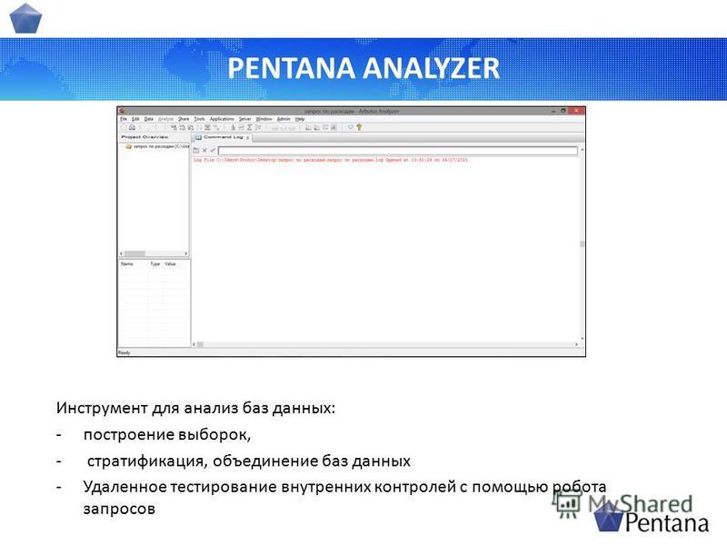 PENTANA ANALYZER Инструмент для анализ баз данных: -построение выборок, - стратификация, объединение баз данных -Удаленное тестирование внутренних контролей с помощью робота запросов