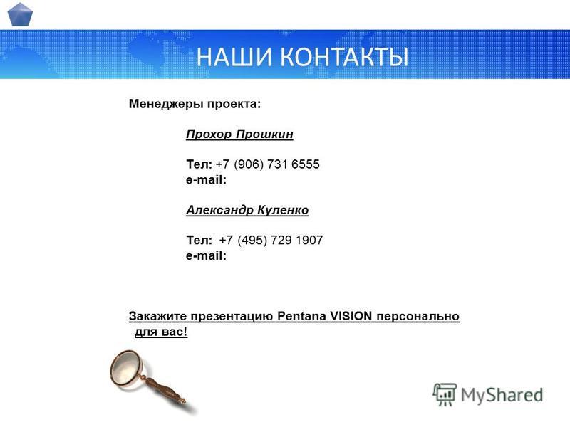 НАШИ КОНТАКТЫ Менеджеры проекта: Прохор Прошкин Тел: Тел: +7 (906) 731 6555 e-mail: Александр Куленко Тел: +7 (495) 729 1907 e-mail: Закажите презентацию Pentana VISION персонально для вас!