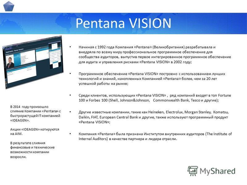 Pentana VISION Начиная с 1992 года Компания «Pentana» (Великобритания) разрабатывала и внедряла по всему миру профессиональное программное обеспечение для сообщества аудиторов, выпустив первое интегрированное программное обеспечение для аудита и упра