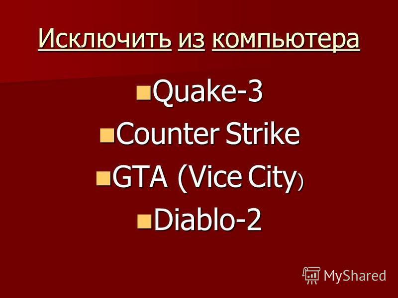 Исключить из компьютера Quake-3 Quake-3 Counter Strike Counter Strike GTA (Vice City ) GTA (Vice City ) Diablo-2 Diablo-2