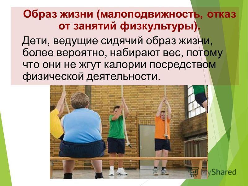 Образ жизни (малоподвижность, отказ от занятий физкультуры). Дети, ведущие сидячий образ жизни, более вероятно, набирают вес, потому что они не жгут калории посредством физической деятельности.
