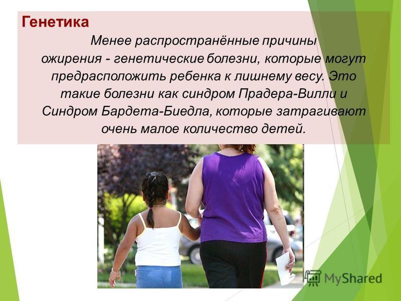 Генетика Менее распространённые причины ожирения - генетические болезни, которые могут предрасположить ребенка к лишнему весу. Это такие болезни как синдром Прадера-Вилли и Синдром Бардета-Биедла, которые затрагивают очень малое количество детей.