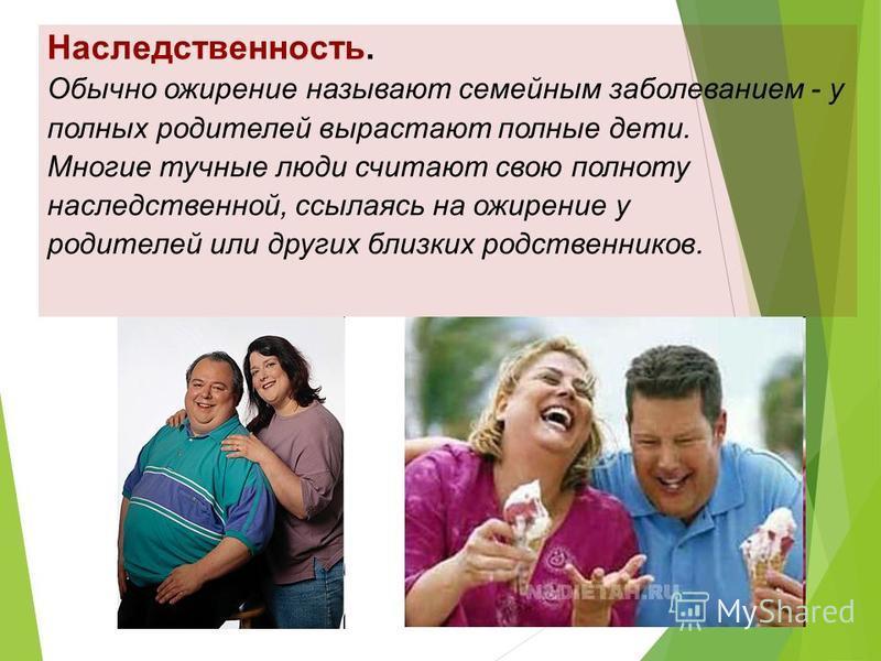 Наследственность. Обычно ожирение называют семейным заболеванием - у полных родителей вырастают полные дети. Многие тучные люди считают свою полноту наследственной, ссылаясь на ожирение у родителей или других близких родственников.