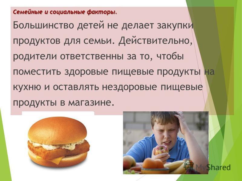 Семейные и социальные факторы. Большинство детей не делает закупки продуктов для семьи. Действительно, родители ответственны за то, чтобы поместить здоровые пищевые продукты на кухню и оставлять нездоровые пищевые продукты в магазине.