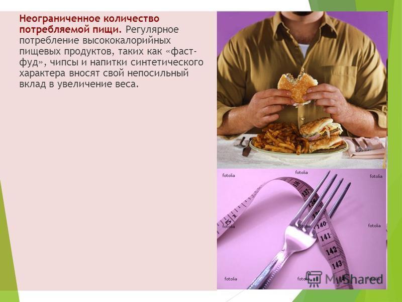 Неограниченное количество потребляемой пищи. Регулярное потребление высококалорийных пищевых продуктов, таких как «фаст- фуд», чипсы и напитки синтетического характера вносят свой непосильный вклад в увеличение веса.