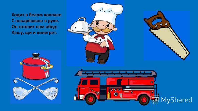 Ходит в белом колпаке С поварёшкою в руке. Он готовит нам обед: Кашу, щи и винегрет.