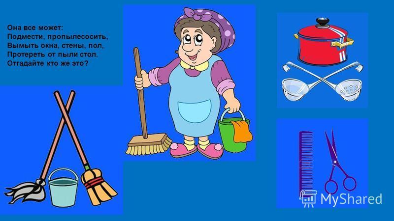 Она все может: Подмести, пропылесосить, Вымыть окна, стены, пол, Протереть от пыли стол. Отгадайте кто же это?