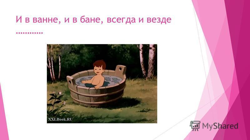 И в ванне, и в бане, всегда и везде …………