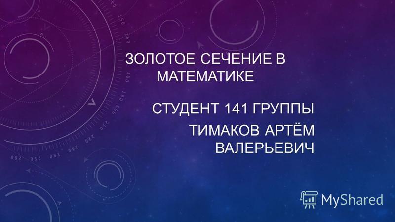ЗОЛОТОЕ СЕЧЕНИЕ В МАТЕМАТИКЕ СТУДЕНТ 141 ГРУППЫ ТИМАКОВ АРТЁМ ВАЛЕРЬЕВИЧ
