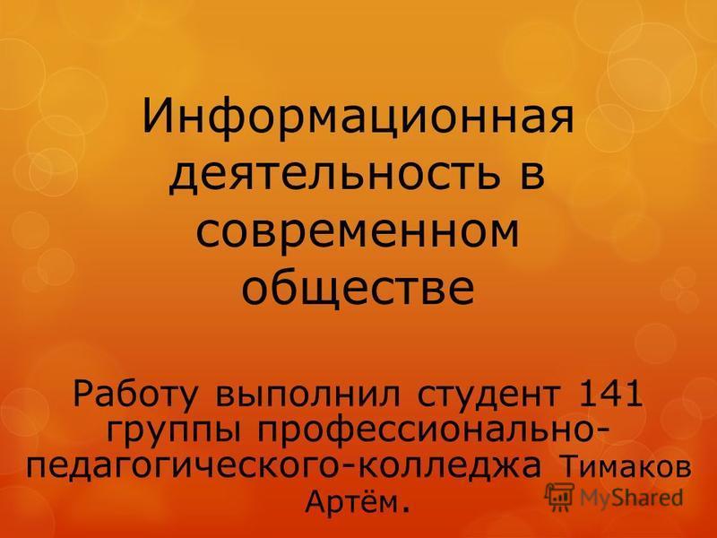 Информационная деятельность в современном обществе Работу выполнил студент 141 группы профессионально- педагогического-колледжа Тимаков Артём.