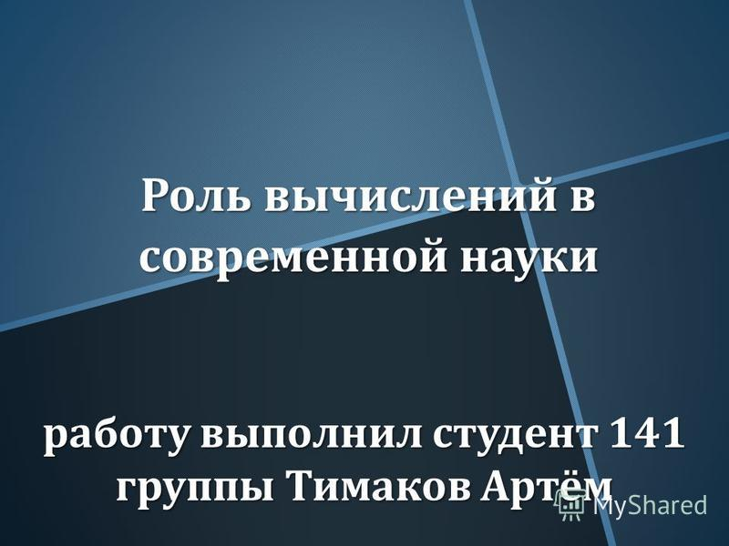Роль вычислений в современной науки работу выполнил студент 141 группы Тимаков Артём