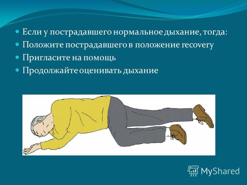 Если у пострадавшего нормальное дыхание, тогда: Положите пострадавшего в положение recovery Пригласите на помощь Продолжайте оценивать дыхание