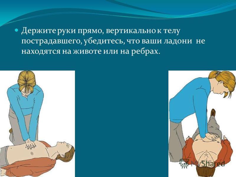 Держите руки прямо, вертикально к телу пострадавшего, убедитесь, что ваши ладони не находятся на животе или на ребрах.