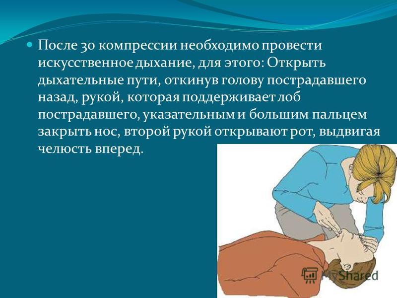 После 30 компрессии необходимо провести искусственное дыхание, для этого: Открыть дыхательные пути, откинув голову пострадавшего назад, рукой, которая поддерживает лоб пострадавшего, указательным и большим пальцем закрыть нос, второй рукой открывают