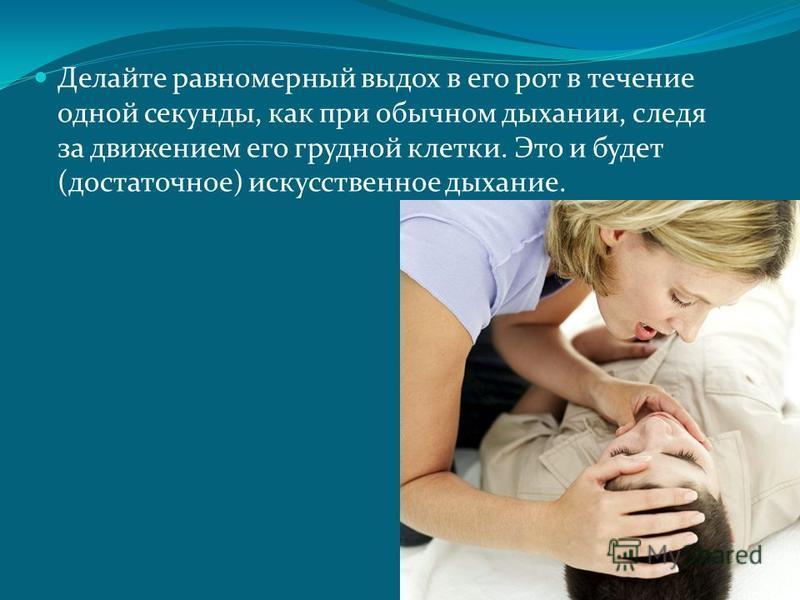 Делайте равномерный выдох в его рот в течение одной секунды, как при обычном дыхании, следя за движением его грудной клетки. Это и будет (достаточное) искусственное дыхание.