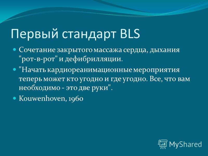 Первый стандарт BLS Сочетание закрытого массажа сердца, дыхания рот-в-рот и дефибрилляции. Начать кардио реанимационные мероприятия теперь может кто угодно и где угодно. Все, что вам необходимо - это две руки. Kouwenhoven, 1960