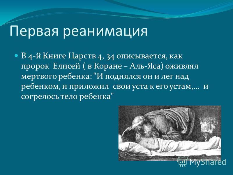 Первая реанимация В 4-й Книге Царств 4, 34 описывается, как пророк Елисей ( в Коране – Аль-Яса) оживлял мертвого ребенка: И поднялся он и лег над ребенком, и приложил свои уста к его устам,… и согрелось тело ребенка