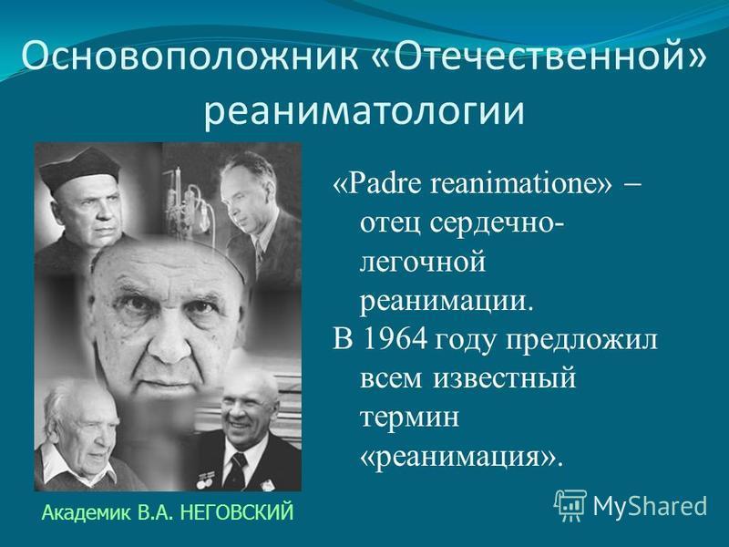 Основоположник «Отечественной» реаниматологии «Padre reanimatione» отец сердечно- легочной реанимации. В 1964 году предложил всем известный термин «реанимация». Академик В.А. НЕГОВСКИЙ