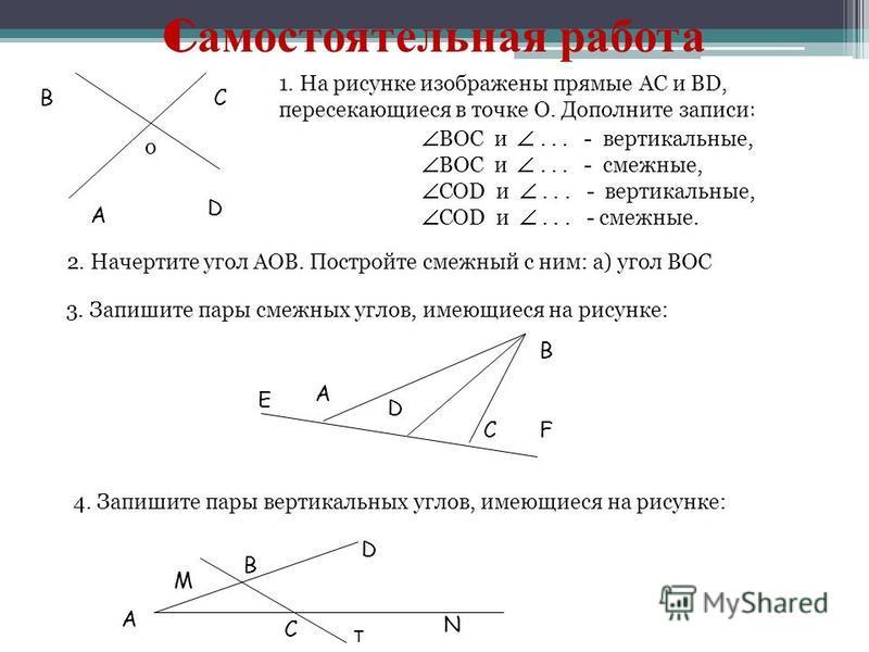 C самостоятельная работа А СВ D 2. Начертите угол AOB. Постройте смежный с ним: а) угол BOC 3. Запишите пары смежных углов, имеющиеся на рисунке: Е А D C В F 4. Запишите пары вертикальных углов, имеющиеся на рисунке: D В А М С N 1. На рисунке изображ