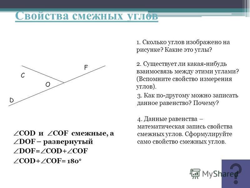 Свойства смежных углов С О D F 1. Сколько углов изображено на рисунке? Какие это углы? 2. Существует ли какая-нибудь взаимосвязь между этими углами? (Вспомните свойство измерения углов). 3. Как по-другому можно записать данное равенство? Почему? 4. Д