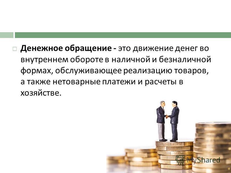 Денежное обращение - это движение денег во внутреннем обороте в наличной и безналичной формах, обслуживающее реализацию товаров, а также нетоварные платежи и расчеты в хозяйстве.