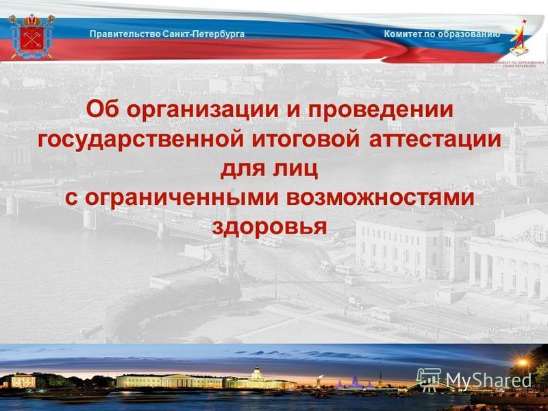 Об организации и проведении государственной итоговой аттестации для лиц с ограниченными возможностями здоровья Правительство Санкт-Петербурга Комитет по образованию