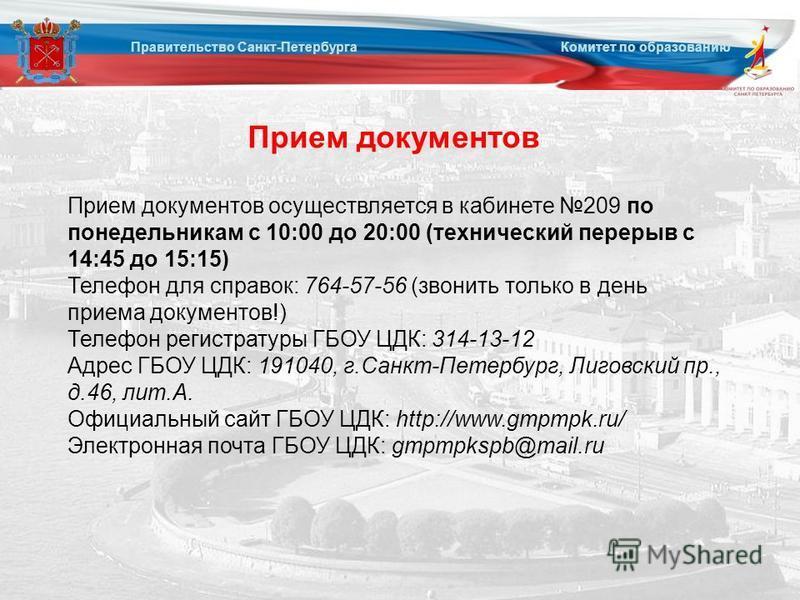 Прием документов Правительство Санкт-Петербурга Комитет по образованию Прием документов осуществляется в кабинете 209 по понедельникам с 10:00 до 20:00 (технический перерыв с 14:45 до 15:15) Телефон для справок: 764-57-56 (звонить только в день прием
