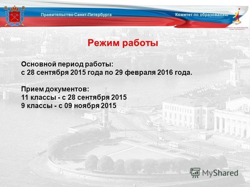 Режим работы Правительство Санкт-Петербурга Комитет по образованию Основной период работы: с 28 сентября 2015 года по 29 февраля 2016 года. Прием документов: 11 классы - с 28 сентября 2015 9 классы - с 09 ноября 2015