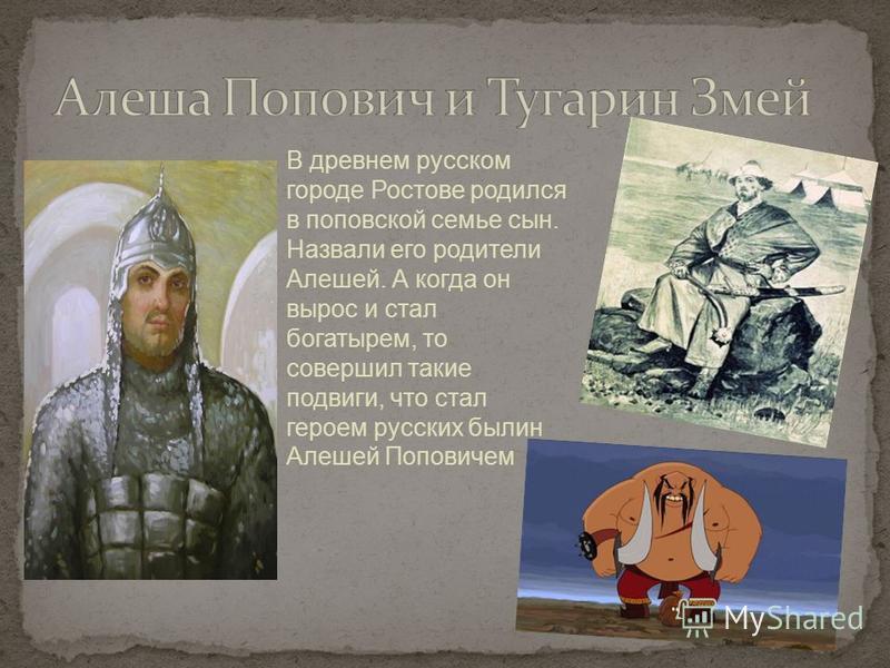 В древнем русском городе Ростове родился в поповской семье сын. Назвали его родители Алешей. А когда он вырос и стал богатырем, то совершил такие подвиги, что стал героем русских былин Алешей Поповичем