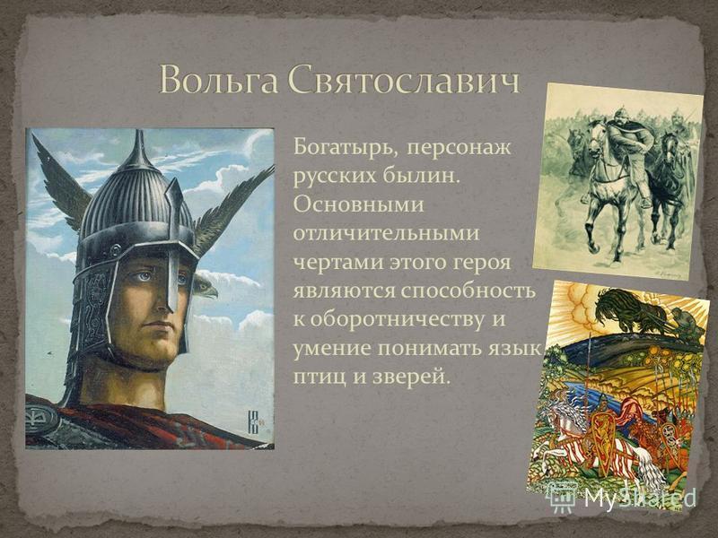 Богатырь, персонаж русских былин. Основными отличительными чертами этого героя являются способность к оборотничеству и умение понимать язык птиц и зверей.