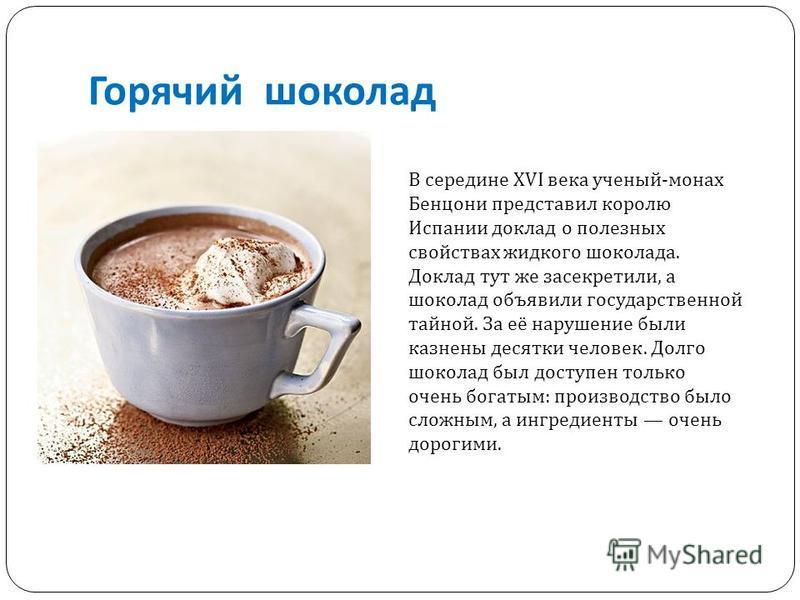 Горячий шоколад В середине XVI века ученый - монах Бенцони представил королю Испании доклад о полезных свойствах жидкого шоколада. Доклад тут же засекретили, а шоколад объявили государственной тайной. За её нарушение были казнены десятки человек. Дол
