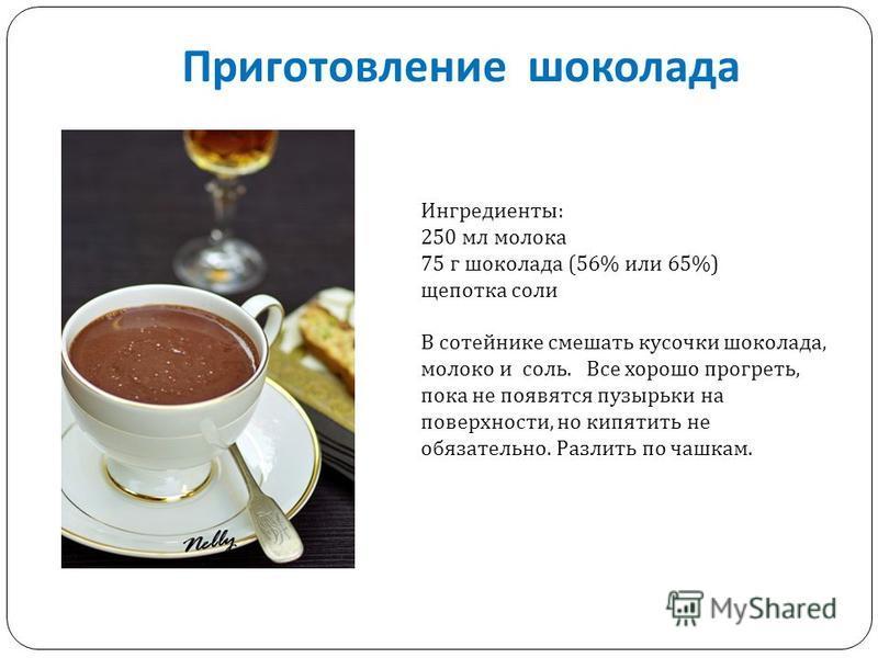 Приготовление шоколада Ингредиенты : 250 мл молока 75 г шоколада (56% или 65%) щепотка соли В сотейнике смешать кусочки шоколада, молоко и с o ль. Все хорошо прогреть, пока не появятся пузырьки на поверхности, но кипятить не обязательно. Разлить по ч