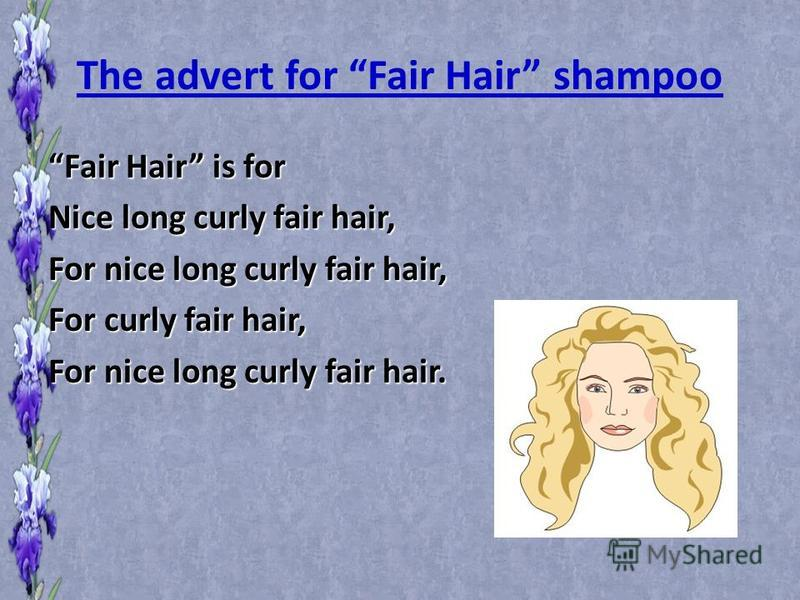 The advert for Fair Hair shampoo Fair Hair is for Nice long curly fair hair, For nice long curly fair hair, For curly fair hair, For nice long curly fair hair.