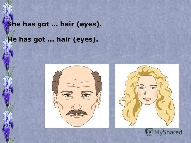 She has got … hair (eyes). He has got … hair (eyes).