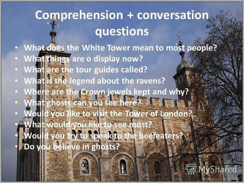 Comprehension + conversation questions What does the White Tower mean to most people? What things are o display now? What are the tour guides called? What is the legend about the ravens? Where are the Crown jewels kept and why? What ghosts can you se