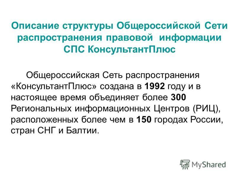 Общероссийская Сеть распространения «Консультант Плюс» создана в 1992 году и в настоящее время объединяет более 300 Региональных информационных Центров (РИЦ), расположенных более чем в 150 городах России, стран СНГ и Балтии. Описание структуры Общеро
