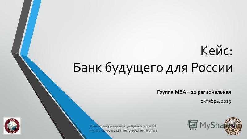 Кейс: Банк будущего для России Группа МВА – 22 региональная октябрь, 2015 Финансовый университет при Правительстве РФ Институт делового администрирования и бизнеса