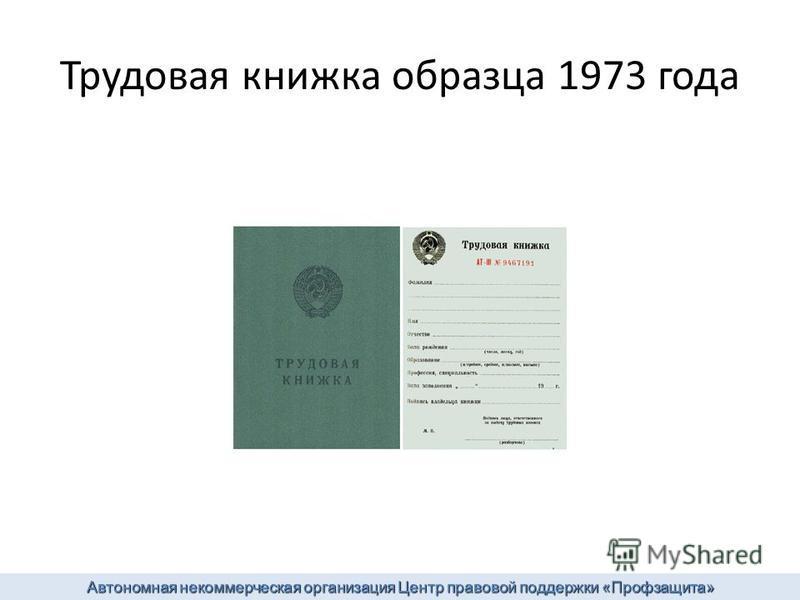 Трудовая книжка образца 1973 года Автономная некоммерческая организация Центр правовой поддержки «Профзащита»