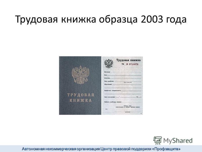 Трудовая книжка образца 2003 года Автономная некоммерческая организация Центр правовой поддержки «Профзащита»